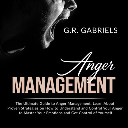 Anger Management: The Ultimate Guide to Anger Management , Learn About Proven Strategies on How to Understand and Control Your Anger to Master Your Emotions and Get Control of Yourself, G.R. Gabriels