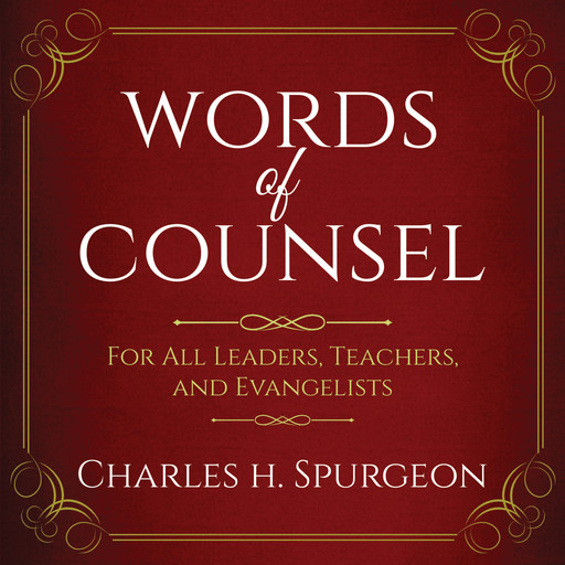 Words of Counsel: For All Leaders, Teachers, and Evangelists, Charles H.Spurgeon