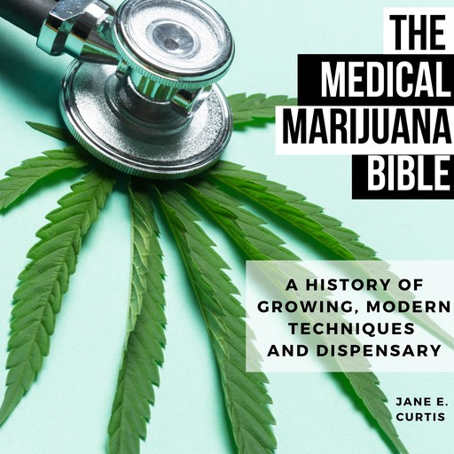 The Medical Marijuana Bible A History Of Growing, Modern Techniques And Dispensary, Jane E. Curtis