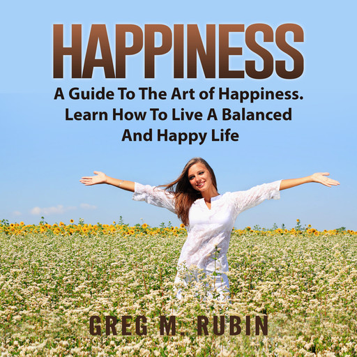 Happiness: A Guide To The Art of Happiness. Learn How To Live A Balanced And Happy Life, Greg M. Rubin