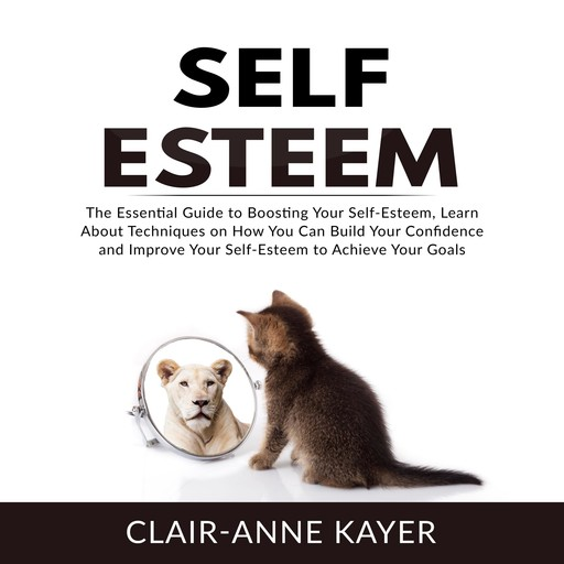 Self-Esteem: The Essential Guide to Building Your Self-Esteem, Learn About Techniques on How You Can Build Your Confidence and Improve Your Self-Esteem to Achieve Your Goals, Clair-Anne Kayer