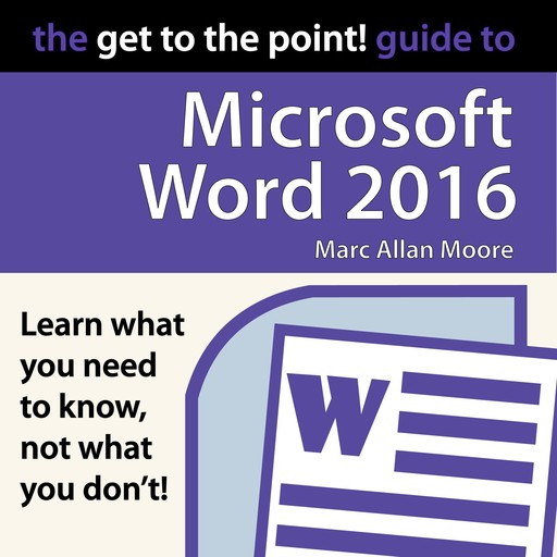 The Get to the Point! Guide to Microsoft Word 2016, Marc Allan Moore