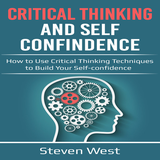 Critical Thinking and Self-Confidence: How to Use Critical Thinking Techniques to Build Your Self-Confidence, Steven West