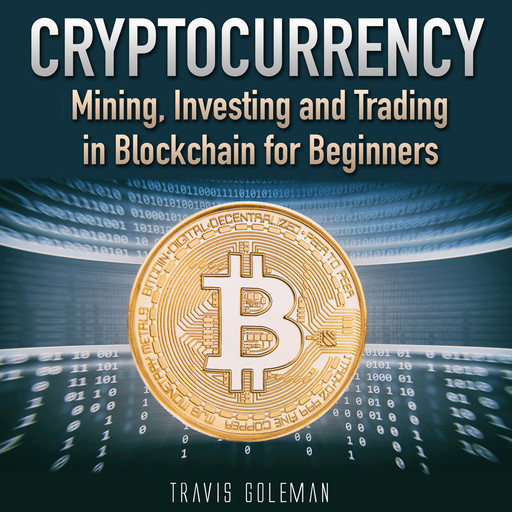 Cryptocurrency: Mining, Investing and Trading in Blockchain for Beginners., Travis Goleman