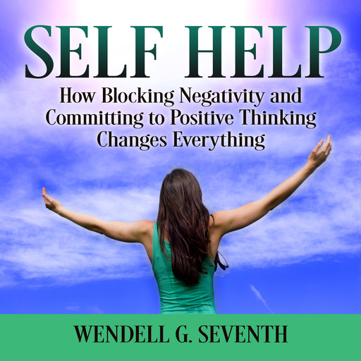 Self Help: How Blocking Negativity and Committing to Positive Thinking Changes Everything, Wendell G. Seventh