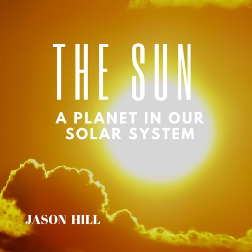 The Sun: A Planet in our Solar System, Jason Hill