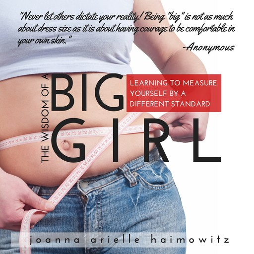 The Wisdom of a Big Girl: Learning to Measure Yourself by a Different Standard, Joanna Arielle Haimowitz