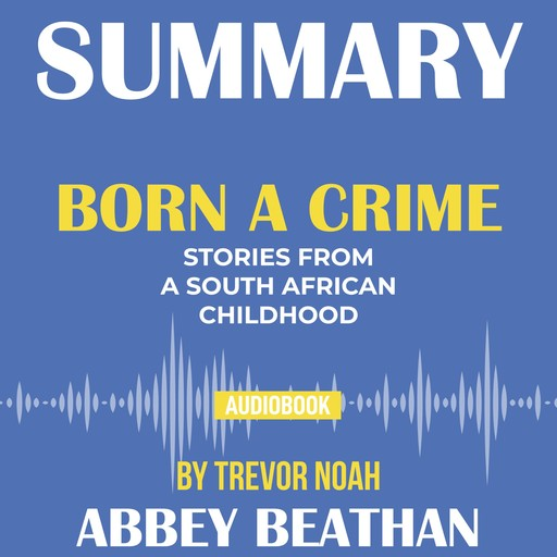 Summary of Born a Crime: Stories from a South African Childhood by Trevor Noah, Abbey Beathan