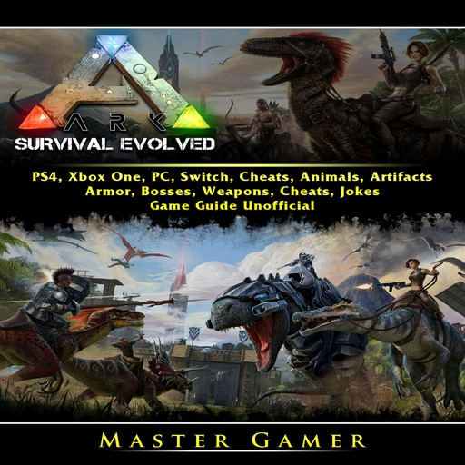 Ark Survival Evolved, PS4, Xbox One, PC, Switch, Cheats, Animals, Artifacts, Armor, Bosses, Weapons, Cheats, Jokes, Game Guide Unofficial, Master Gamer