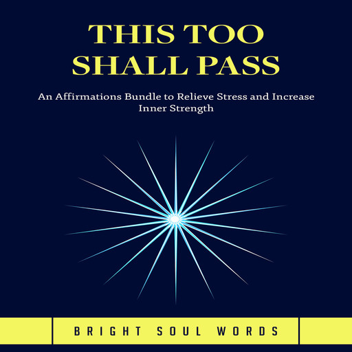 This Too Shall Pass: An Affirmations Bundle to Relieve Stress and Increase Inner Strength, Bright Soul Words