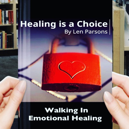 Healing Is A Choice: Walking in Emotional Healing, Pastor Len Parsons