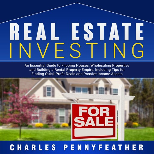 Real Estate Investing: An Essential Guide to Flipping Houses, Wholesaling Properties and Building a Rental Property Empire, Including Tips for Finding Passive Income Assets, Charles Pennyfeather