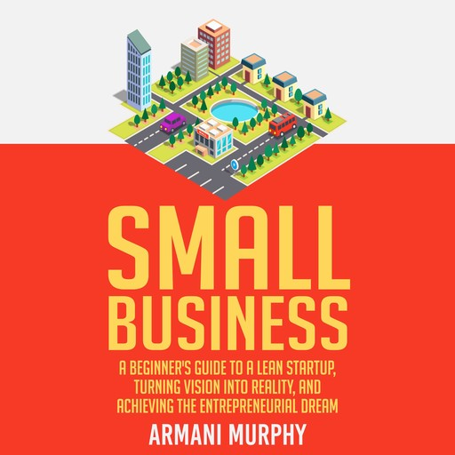 Small Business: A Beginner's Guide to A Lean Startup, Turning Vision Into Reality, and Achieving the Entrepreneurial Dream, Armani Murphy