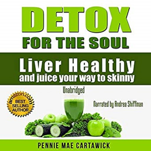 Detox for the Soul: Liver Healthy, and Juice Your Way to Skinny (Cleanse the Liver, Feel Energized, and Lose Weight with These Super Juice Recipes, Pennie Mae Cartawick