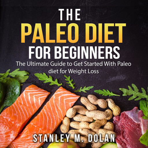The Paleo Diet for Beginners: The Ultimate Guide to Get Started With Paleo diet for Weight Loss, Stanley M. Dolan