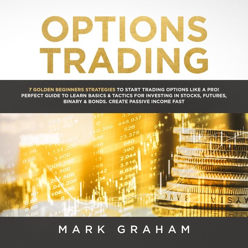 Options Trading: 7 Golden Beginners Strategies to Start Trading Options Like a PRO! Perfect Guide to Learn Basics & Tactics for Investing in Stocks, Futures,Binary & Bonds. Create Passive Income Fast, Mark Graham