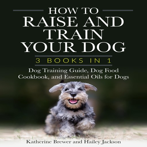 How to Raise and Train Your Dog: 3 Books in 1, Katherine Brewer, Hailey Jackson