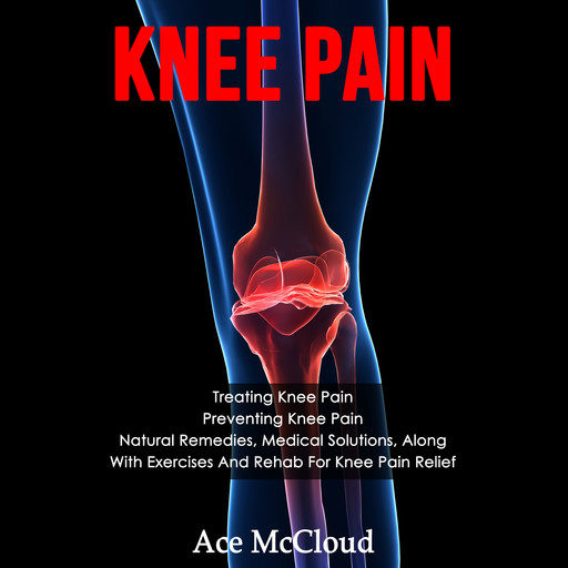 Knee Pain: Treating Knee Pain: Preventing Knee Pain: Natural Remedies, Medical Solutions, Along With Exercises And Rehab For Knee Pain Relief, Ace McCloud