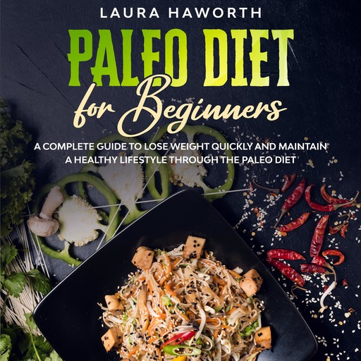 Paleo Diet for Beginners: A Complete Guide to Lose Weight Quickly and Maintain a Healthy Lifestyle through the Paleo Diet, Laura Haworth