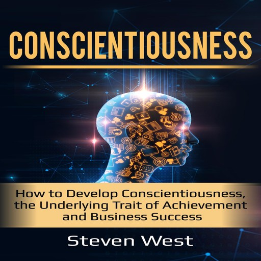 Conscientiousness: How to Develop Conscientiousness, the Underlying Trait of Achievement and Business Success, Steven West