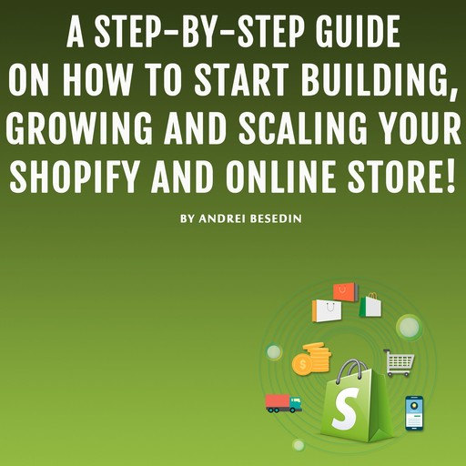 A Step-by-Step Guide on How to Start Building, Growing, and Scaling Your Shopify and Online Store!, Andrei Besedin