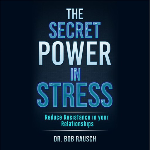 The Secret Power In Stress - Reduce Resistance In Your Relationships, Robert Rausch