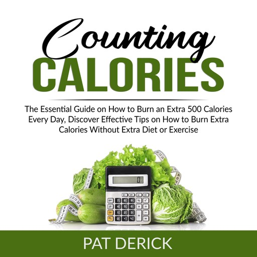 Counting Calories: The Essential Guide on How to Burn an Extra 500 Calories Every Day, Discover Effective Tips on How to Burn Extra Calories Without Extra Diet or Exercise, Pat Derick