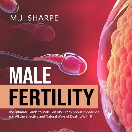 Male Fertility: The Ultimate Guide to Male Fertility, Learn About Impotence and All the Effective and Natural Ways of Dealing With It, M.J. Sharpe