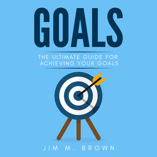 Goals: The Ultimate Guide for Achieving Your Goals, Jim Brown