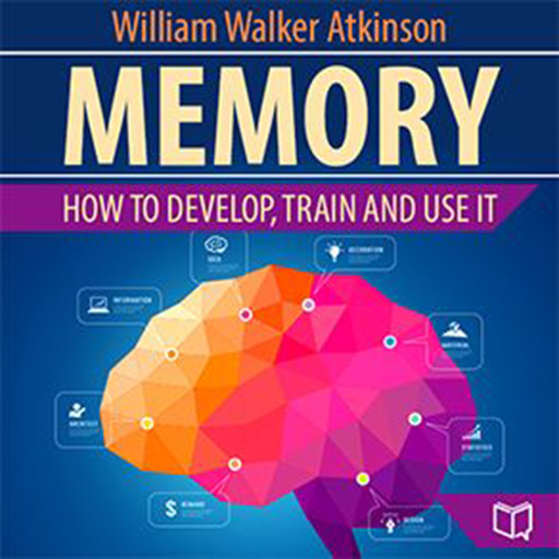 Memory: How to Develop, Train, and Use It, William Walker Atkinson