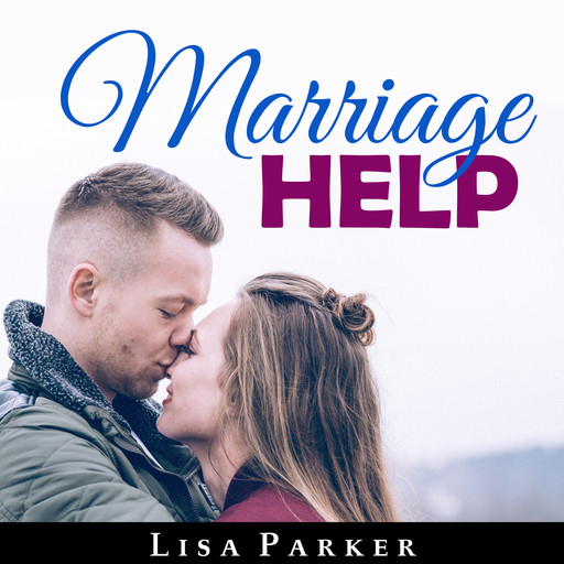 Marriage Help: How To Save And Rebuild Your Connection, Trust, Communication And Intimacy, Lisa Parker