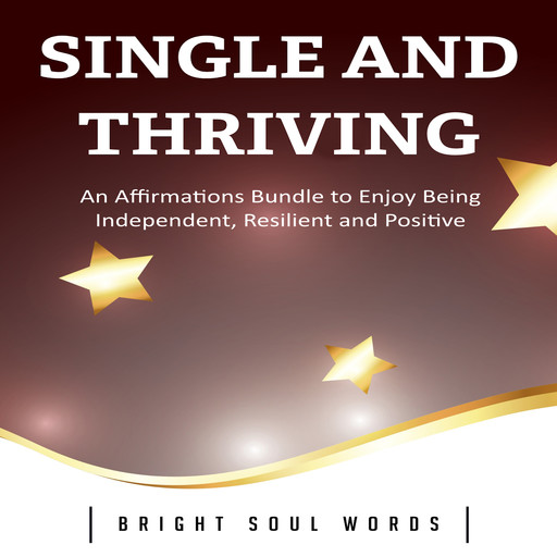 Single and Thriving: An Affirmations Bundle to Enjoy Being Independent, Resilient and Positive, Bright Soul Words