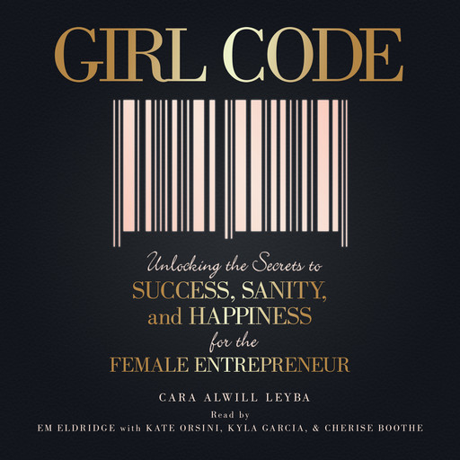 Girl Code: Unlocking the Secrets to Success, Sanity, and Happiness for the Female Entrepreneur, Cara Alwill Leyba