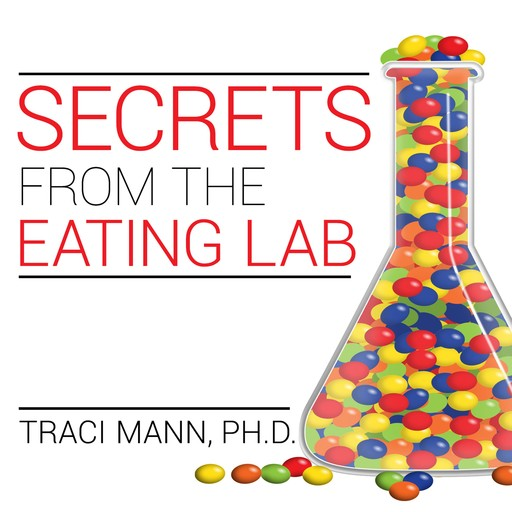 Secrets from the Eating Lab, Traci Mann, Ph. D