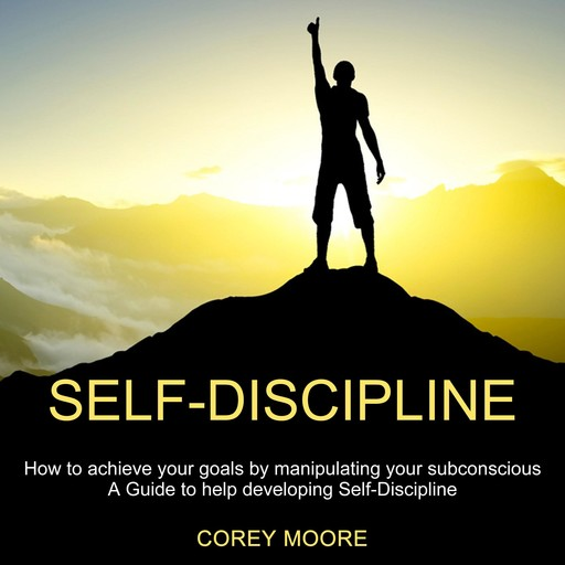 Self-Discipline: How to achieve your goals by manipulating your subconscious (A Guide to help developing Self-Discipline), Corey Moore