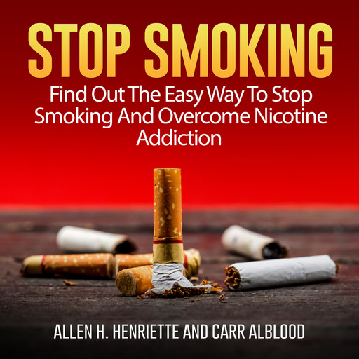 Stop Smoking: Find Out The Easy Way To Stop Smoking And Overcome Nicotine Addiction, Allen H. Henriette, Carr Alblood