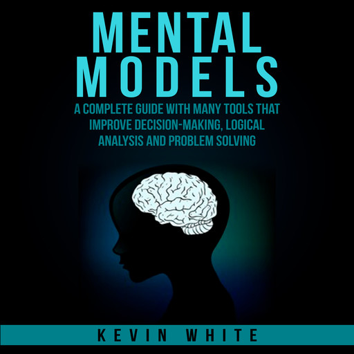 Mental Models : A complete guide with many tools that improve decision-making, logical analysis and problem solving., Kevin White
