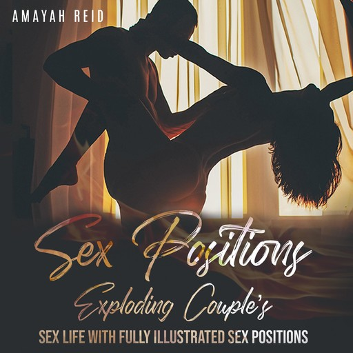 Sex Positions Exploding Couple's Sex Life with Fully Illustrated Sex Positions, Amayah Reid