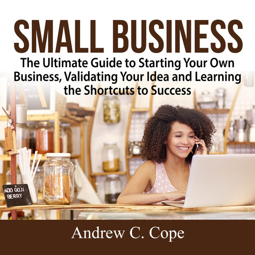 Small Business: The Ultimate Guide to Starting Your Own Business, Validating Your Idea and Learning the Shortcuts to Success, Andrew Cope