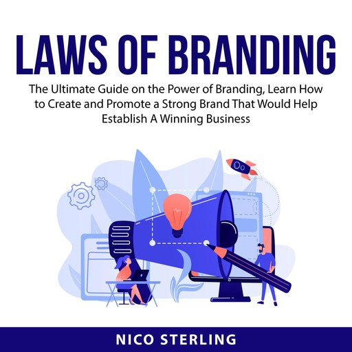 Laws of Branding: The Ultimate Guide on the Power of Branding, Learn How to Create and Promote a Strong Brand That Would Help Establish A Winning Business, Nico Sterling