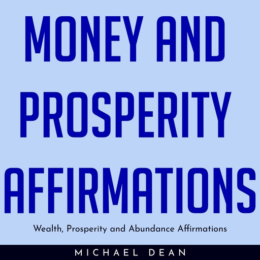 MONEY AND PROSPERITY AFFIRMATIONS : Wealth, Prosperity and Abundance Affirmations, Michael Dean