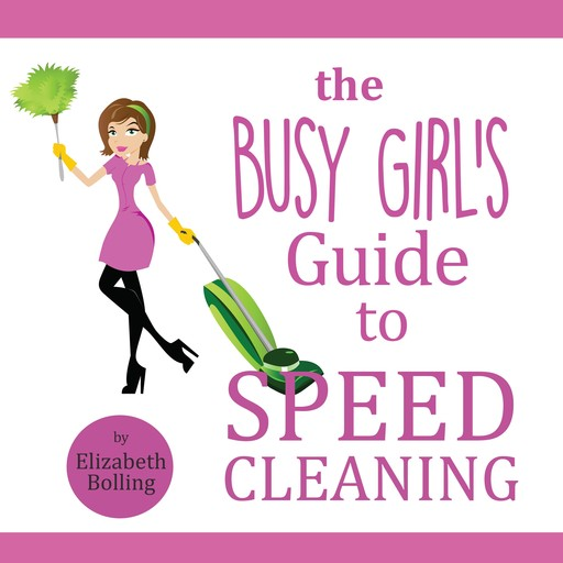 The Busy Girl's Guide to Speed Cleaning and Organizing, Elizabeth Bolling
