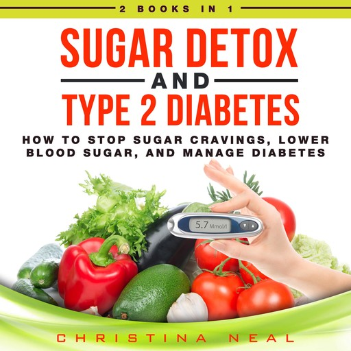Sugar Detox and Type 2 Diabetes: 2 Books in 1: How to Stop Sugar Cravings, Lower Blood Sugar, and Manage Diabetes, Christina Neal