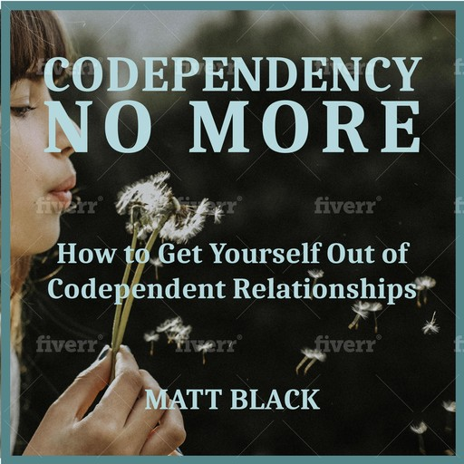 Codependency no More: How to Get Yourself Out of Codependent Relationships, Matt Black