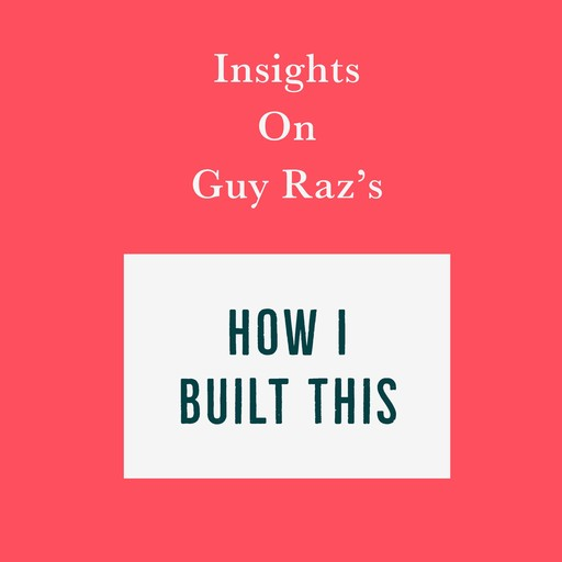 Insights on Guy Raz's How I Built This, Swift Reads