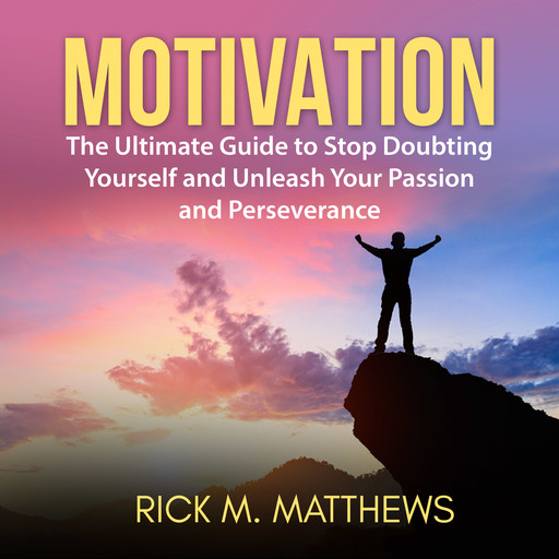Motivation: The Ultimate Guide to Stop Doubting Yourself and Unleash Your Passion and Perseverance, Rick M. Matthews