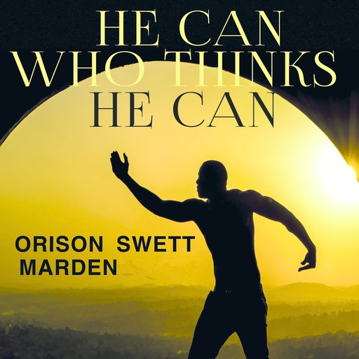 He Can Who Thinks He Can, Orison Swett Marden