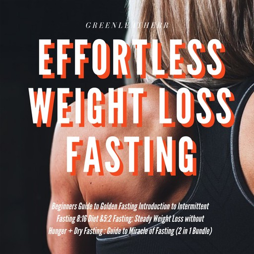 Effortless Weight Loss Fasting Beginners Guide to Golden Fasting Introduction to Intermittent Fasting 8:16 Diet &5:2 Fasting Steady Weight Loss without Hunger + Dry Fasting : Guide to Miracle of Fasting, Greenleatherr