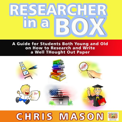 Researcher in a Box: A Guide for Students Both Young and Old on How to Research and Write a Well Thought Out Paper, Chris Mason