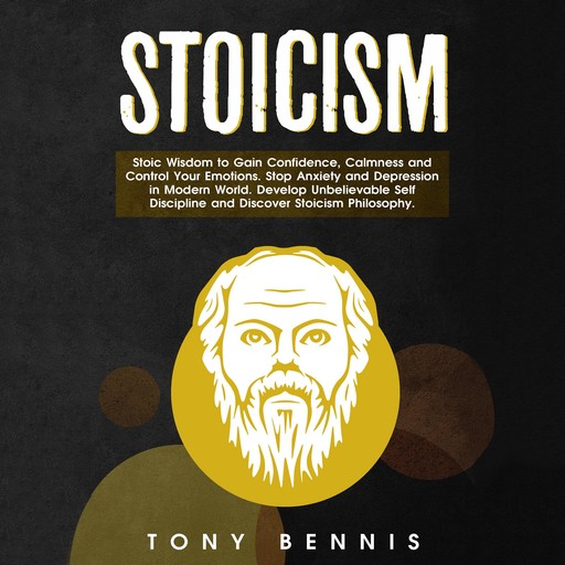 Stoicism: Stoic Wisdom to Gain Confidence, Calmness and Control Your Emotions. Stop Anxiety and Depression in Modern World. Develop Unbelievable Self Discipline and Discover Stoicism Philosophy., Tony Bennis